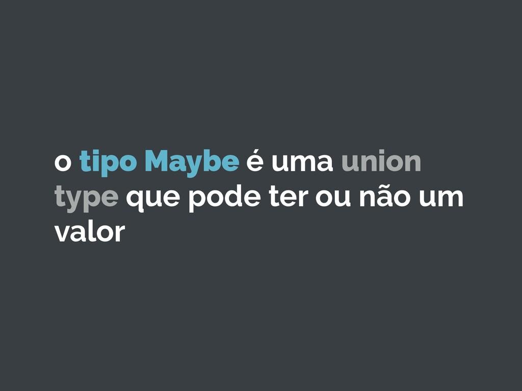 o tipo Maybe é uma union type que pode ter ou n...