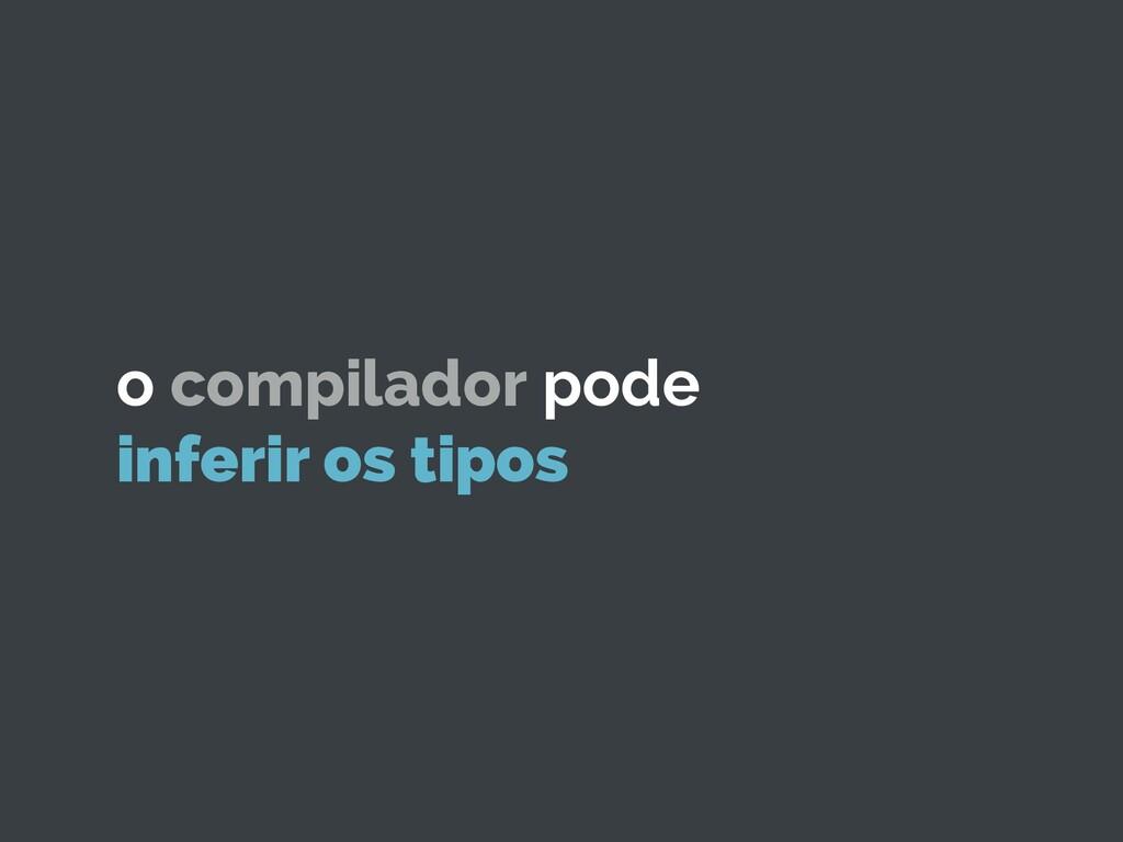 o compilador pode inferir os tipos