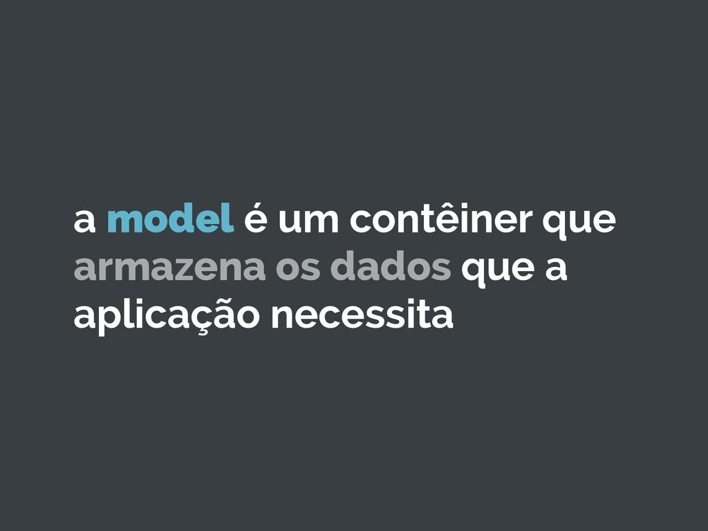 a model é um contêiner que armazena os dados qu...