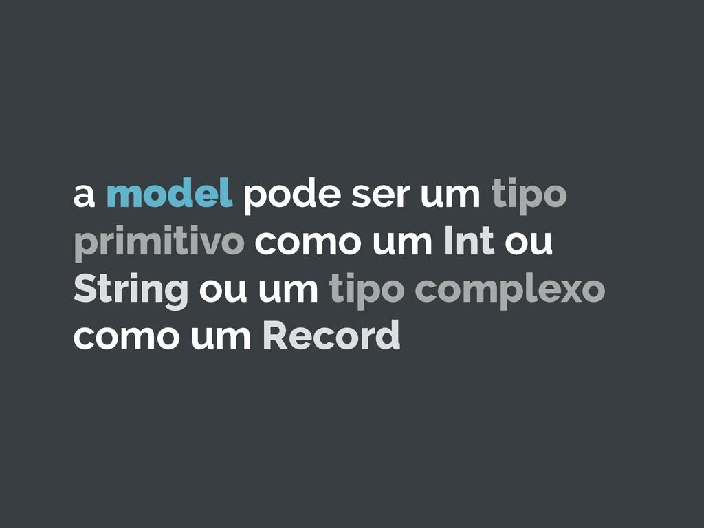 a model pode ser um tipo primitivo como um Int ...