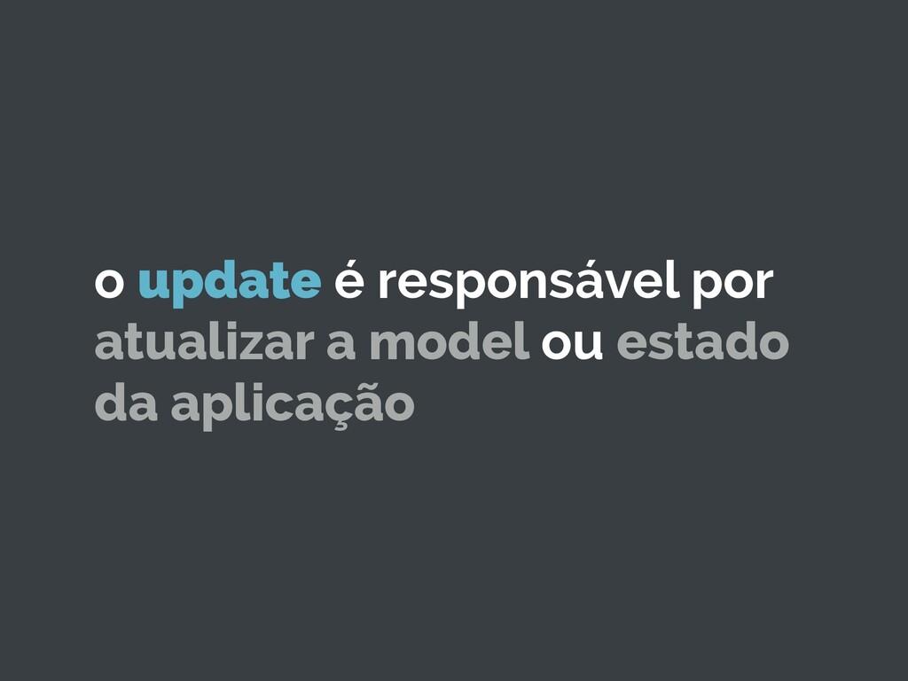 o update é responsável por atualizar a model ou...