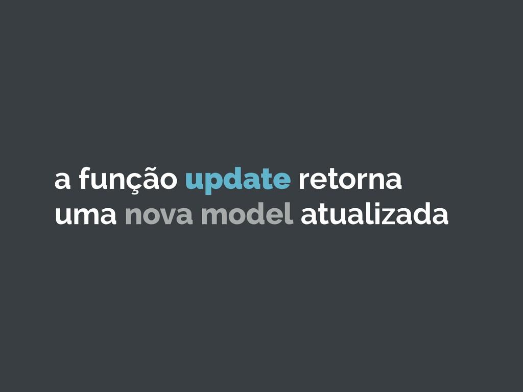 a função update retorna uma nova model atualiza...