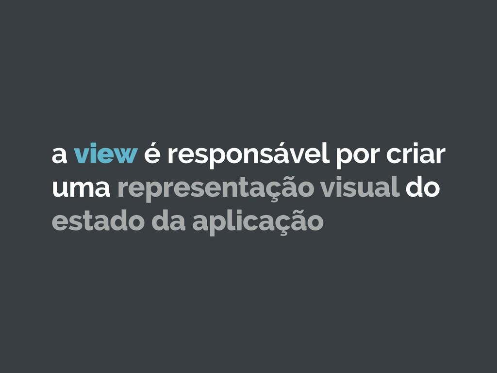 a view é responsável por criar uma representaçã...