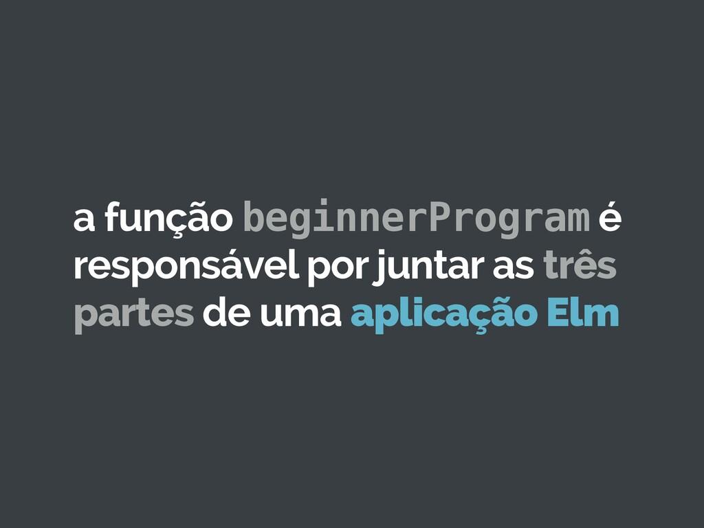 a função beginnerProgram é responsável por junt...