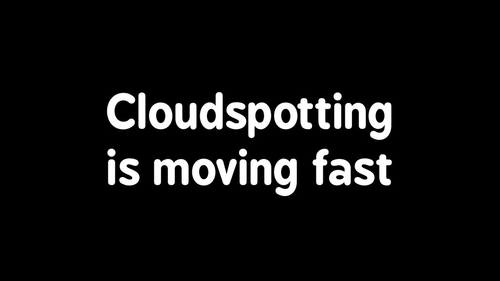 Cloudspotting is moving fast