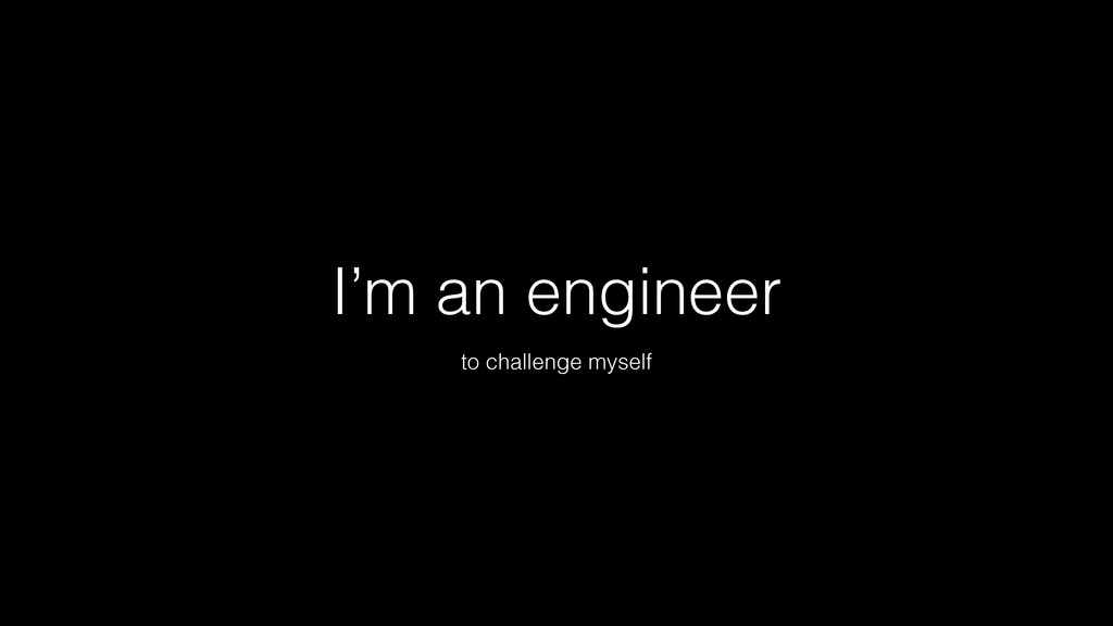 I'm an engineer to challenge myself