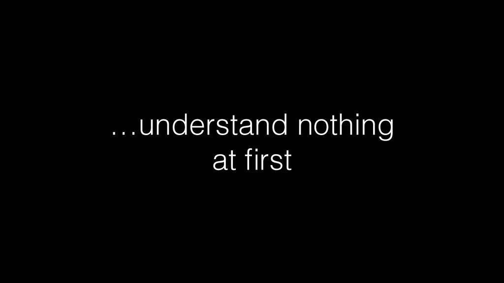 …understand nothing at first