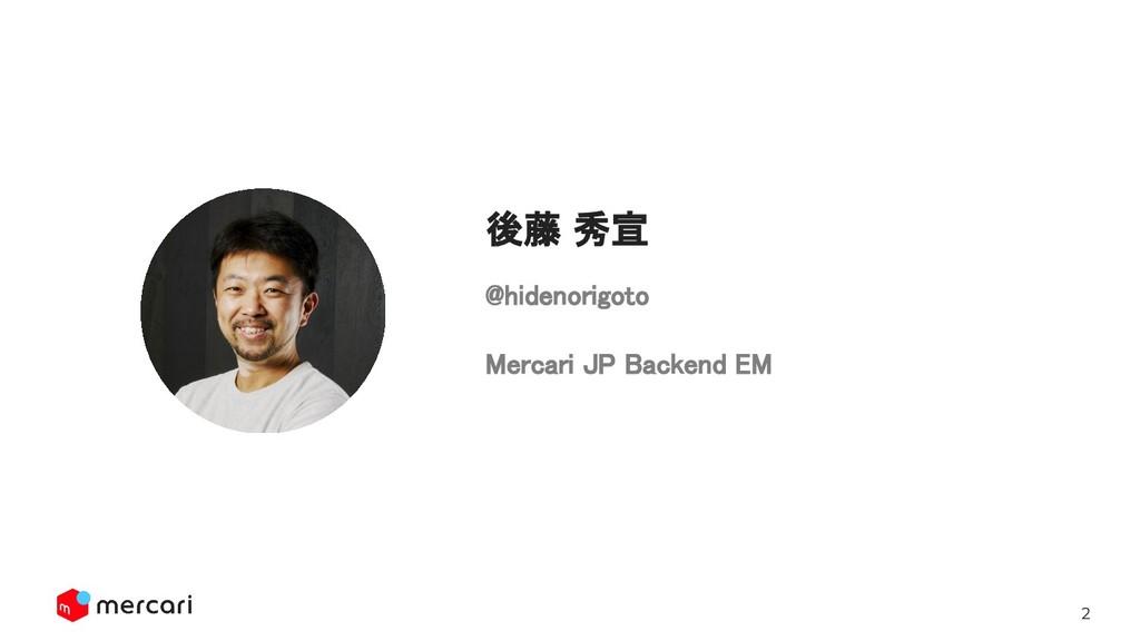 2 @hidenorigoto  Mercari JP Backend EM 後藤 秀宣