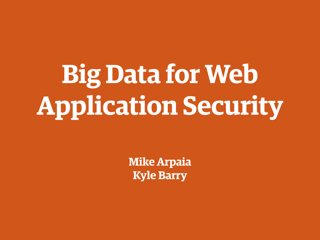 Big Data for Web Application Security Mike Arpa...