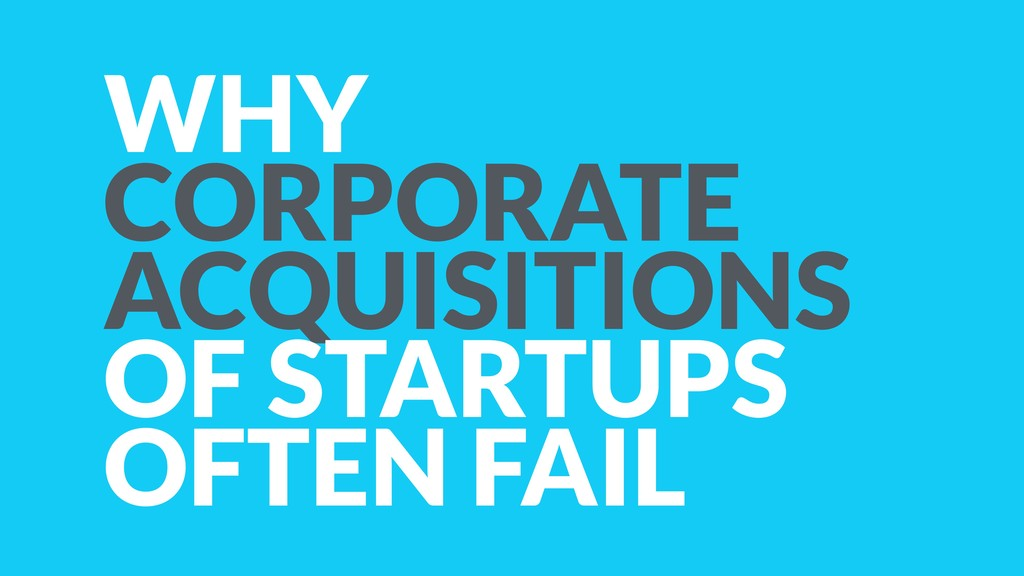 WHY CORPORATE ACQUISITIONS OF STARTUPS OFTEN FA...