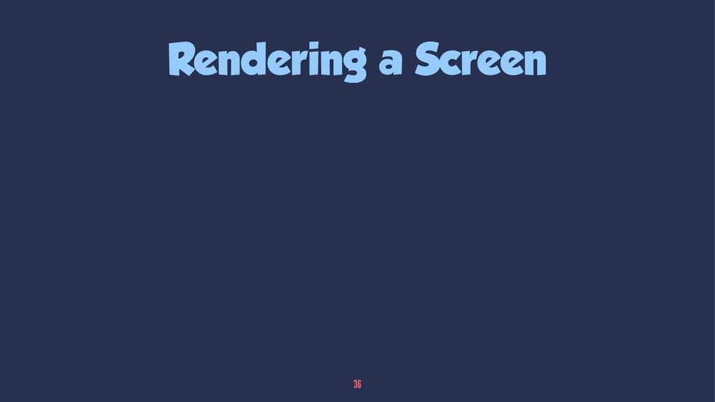 Rendering a Screen 36
