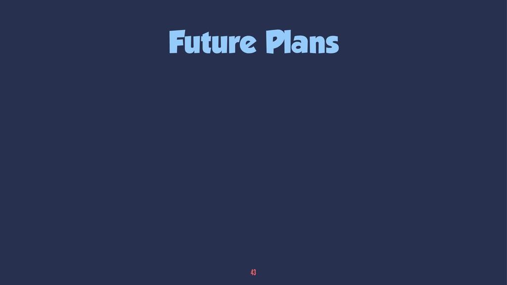 Future Plans 43