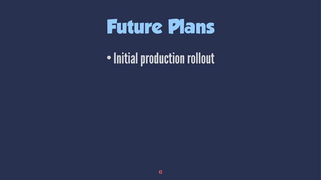Future Plans •Initial production rollout 43