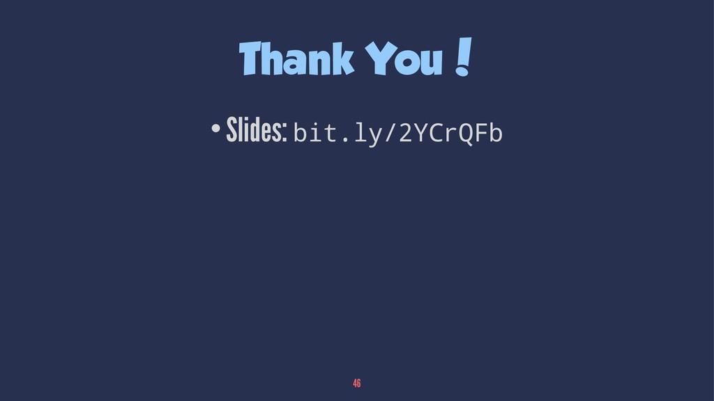 Thank You! •Slides: bit.ly/2YCrQFb 46
