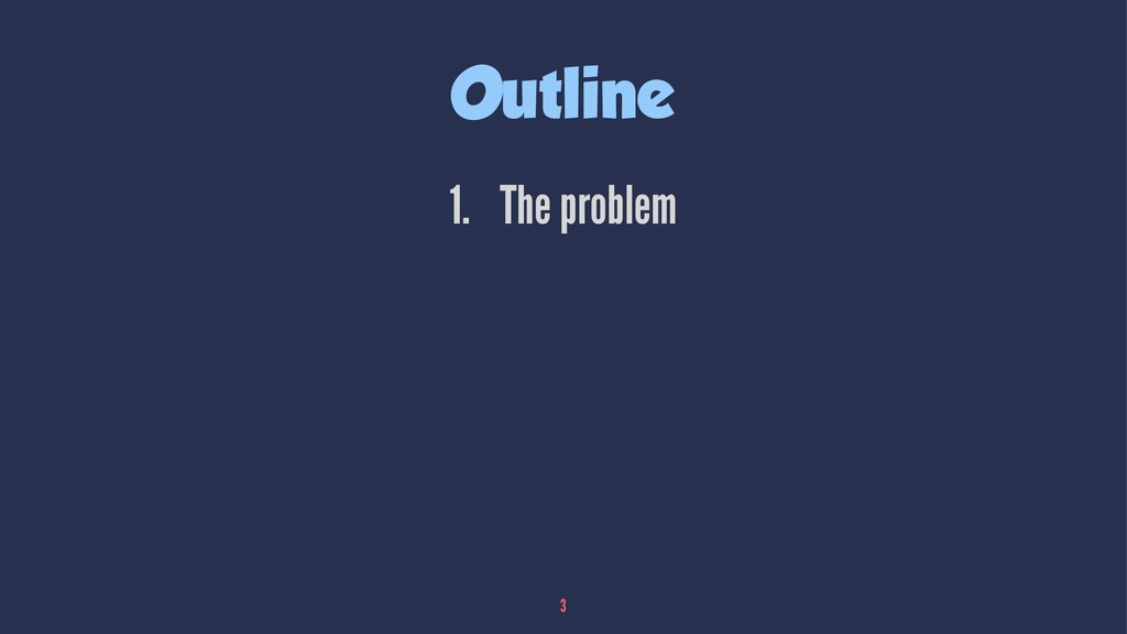 Outline 1. The problem 3