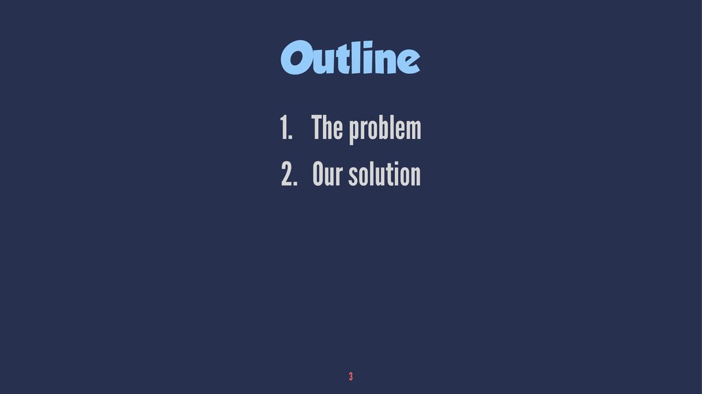 Outline 1. The problem 2. Our solution 3