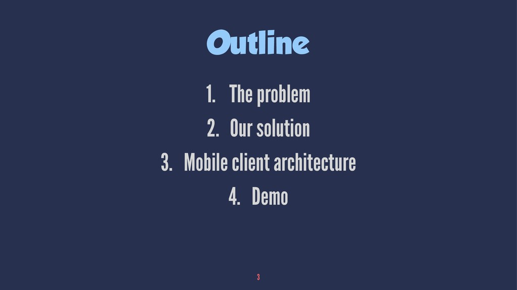 Outline 1. The problem 2. Our solution 3. Mobil...