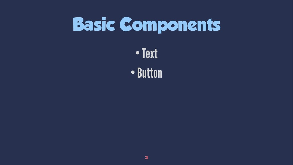 Basic Components •Text •Button 31