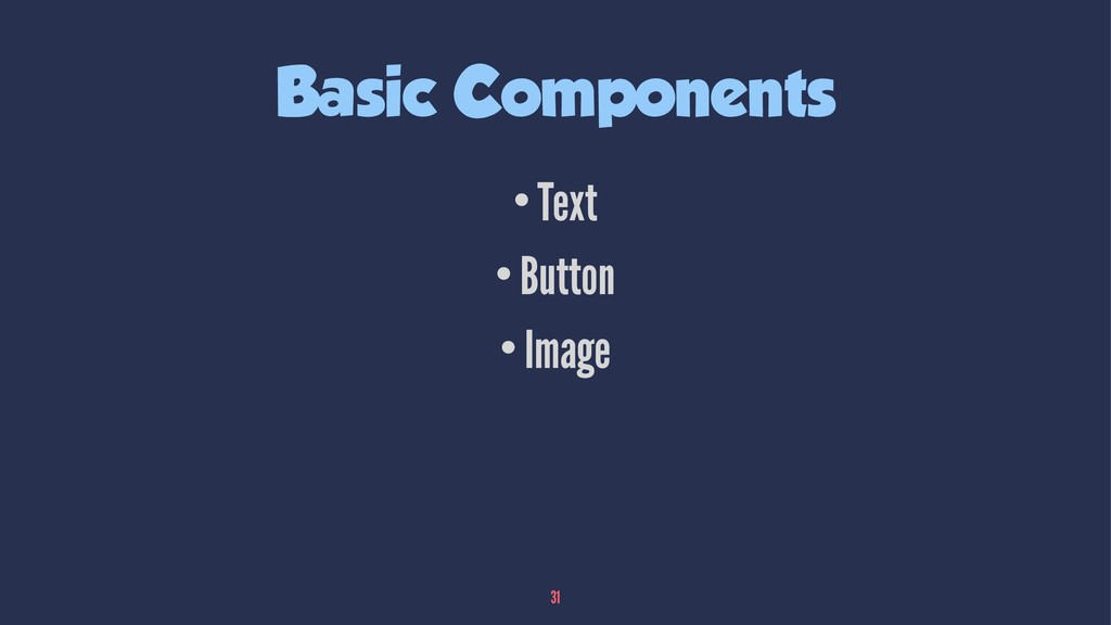 Basic Components •Text •Button •Image 31
