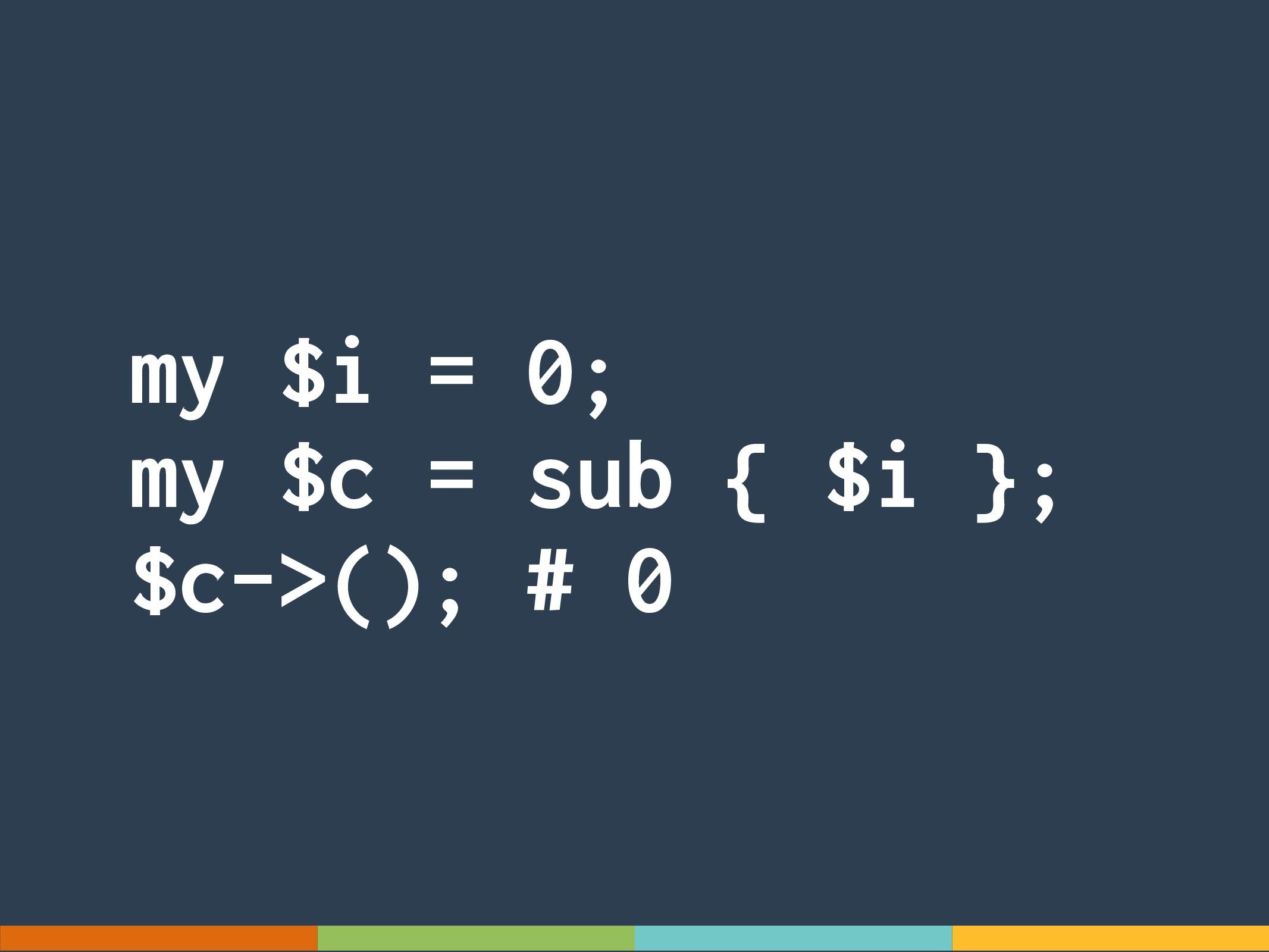 my $i = 0; my $c = sub { $i }; $c->(); # 0