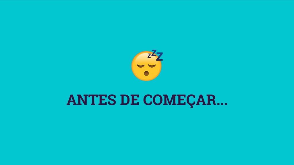 ANTES DE COMEÇAR...