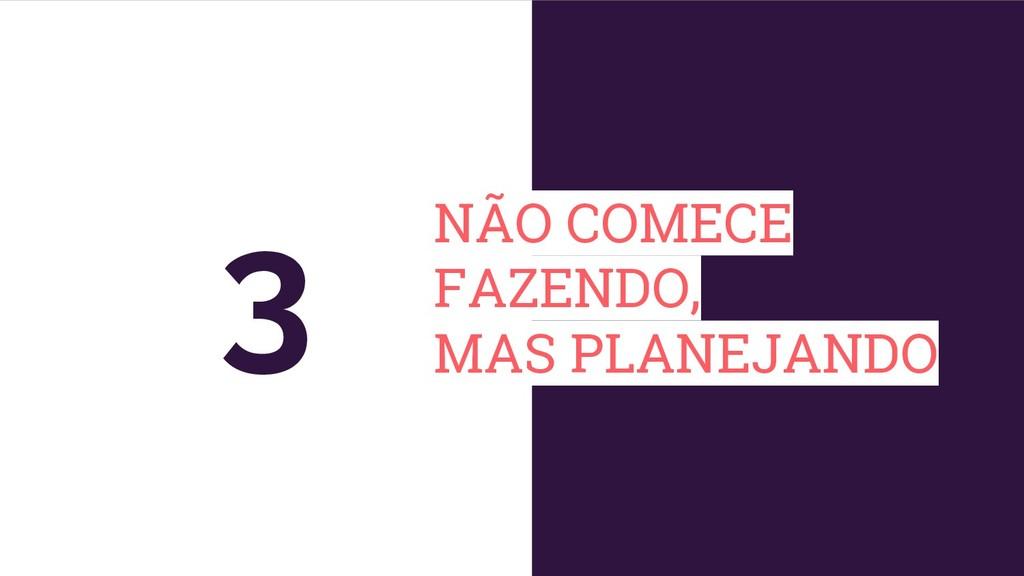 NÃO COMECE FAZENDO, MAS PLANEJANDO 3