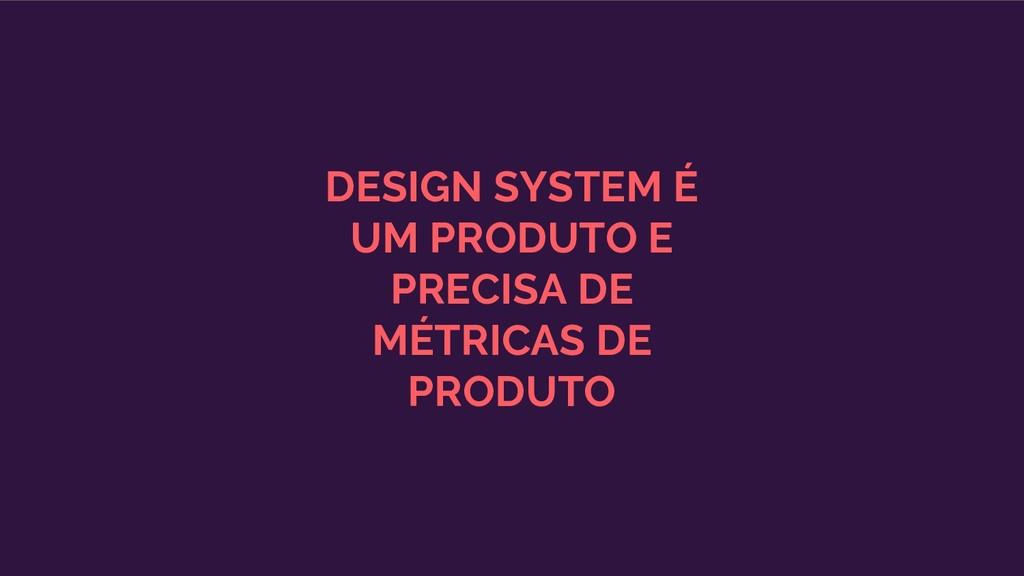 DESIGN SYSTEM É UM PRODUTO E PRECISA DE MÉTRICA...