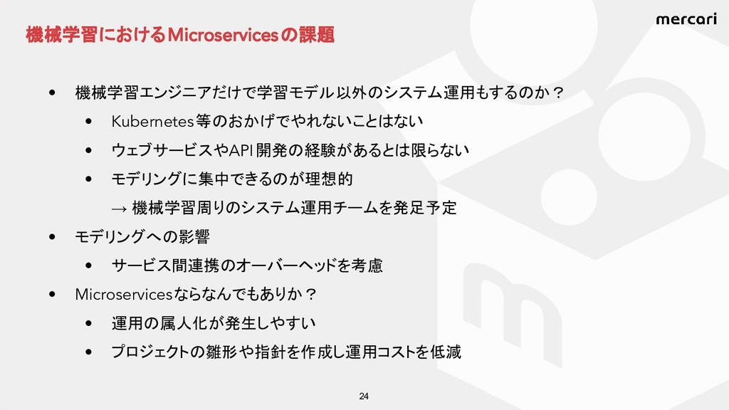 機械学習における Microservices の課題 24 • 機械学習エンジニアだけで学習モ...
