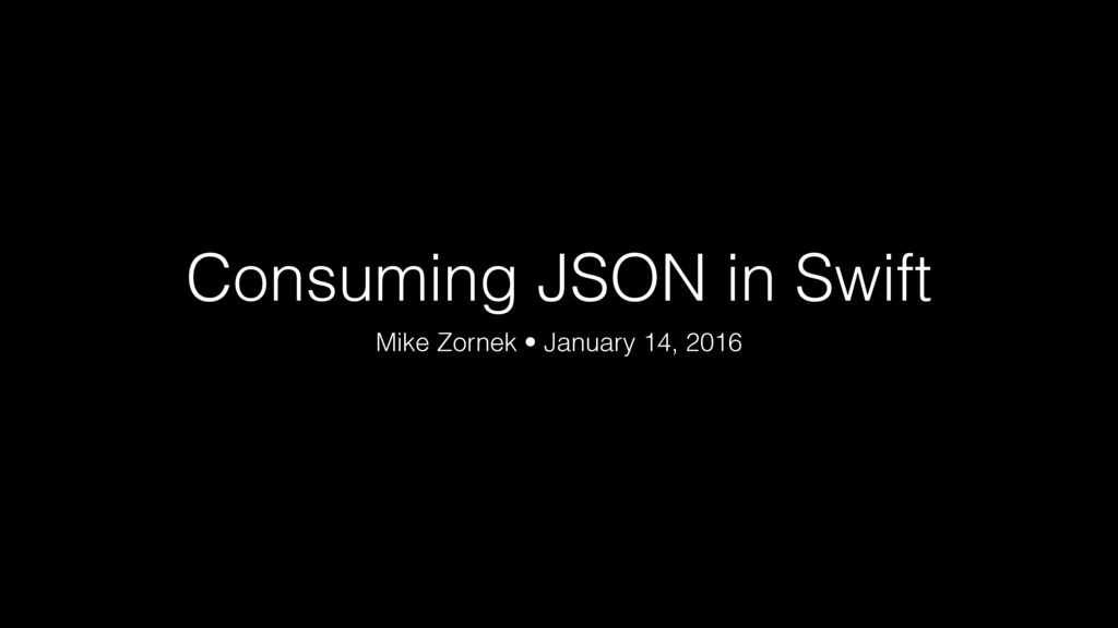 Consuming JSON in Swift Mike Zornek • January 1...