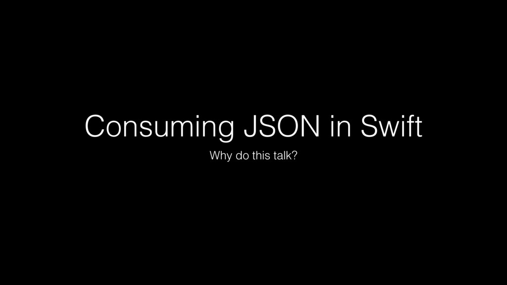 Consuming JSON in Swift Why do this talk?