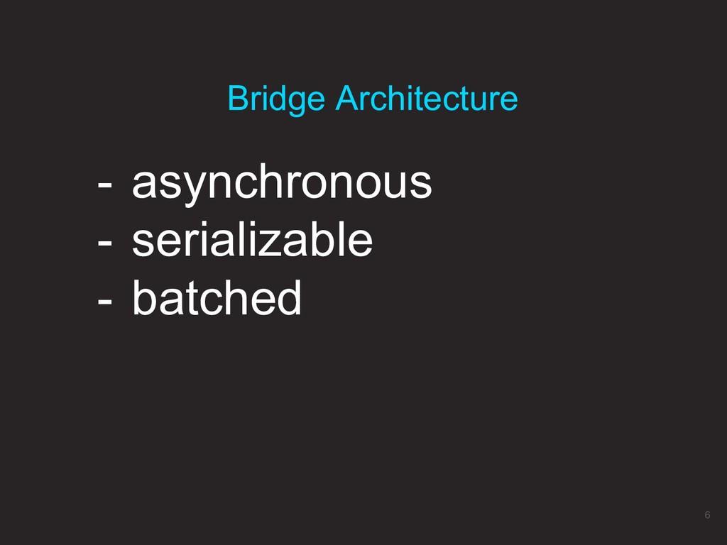 - asynchronous - serializable - batched Bridge ...
