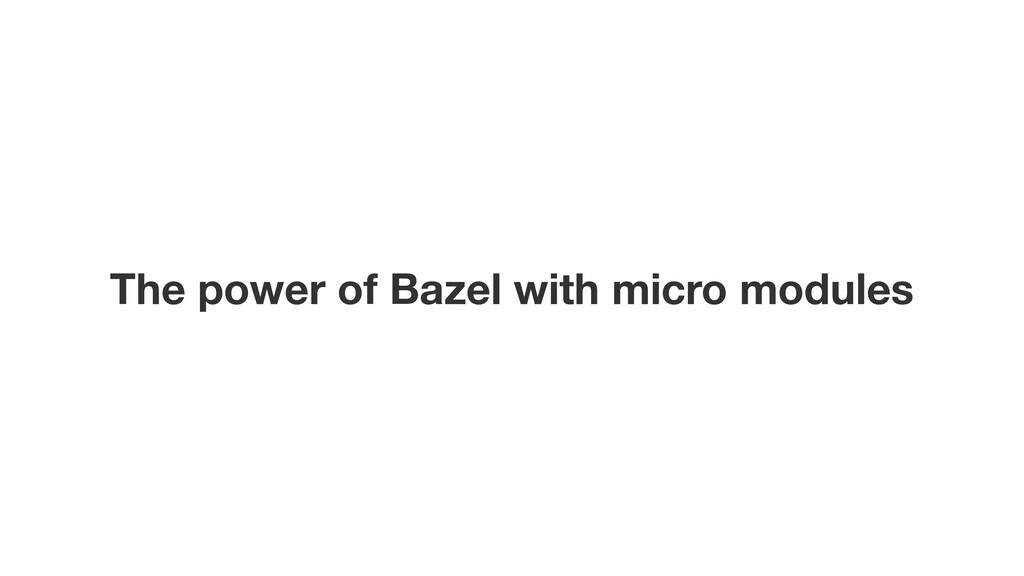 The power of Bazel with micro modules