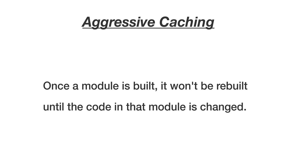 Aggressive Caching Once a module is built, it w...