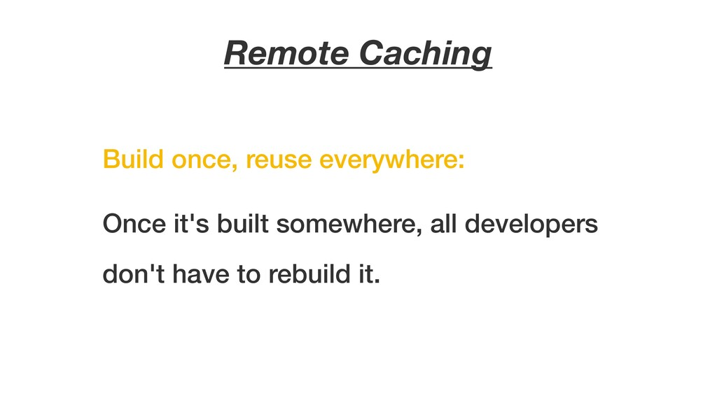 Remote Caching Once it's built somewhere, all d...