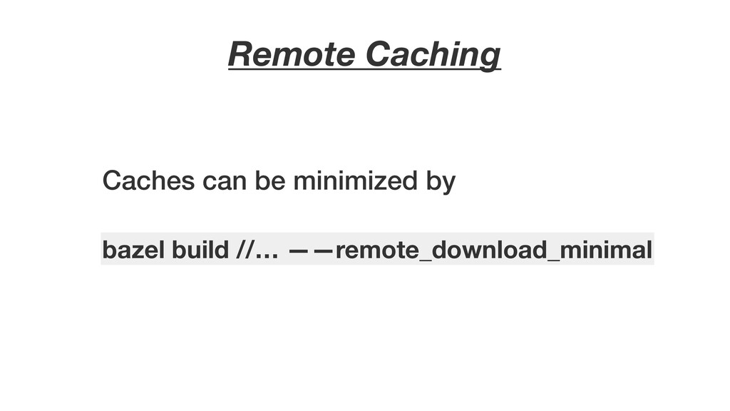 Remote Caching Caches can be minimized by bazel...