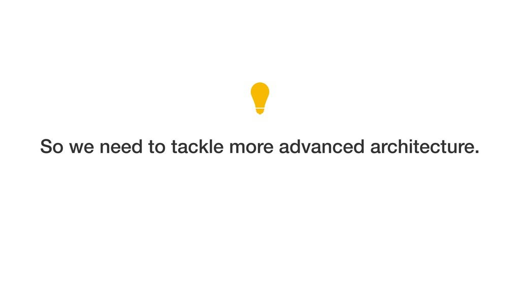 So we need to tackle more advanced architecture.