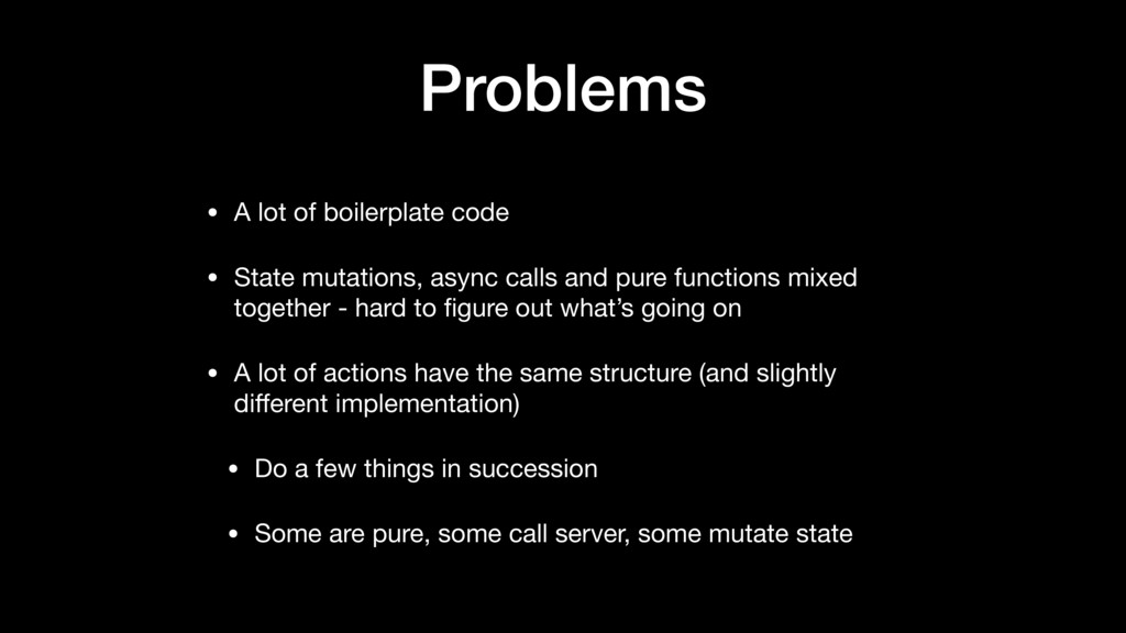 Problems • A lot of boilerplate code  • State m...