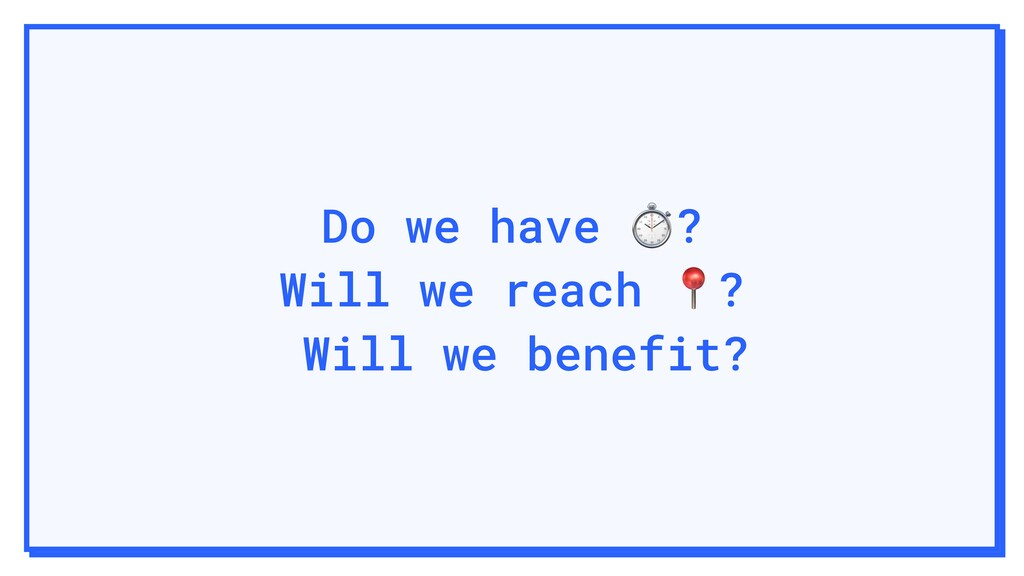 Do we have ⏱? Will we reach ? Will we benefit?
