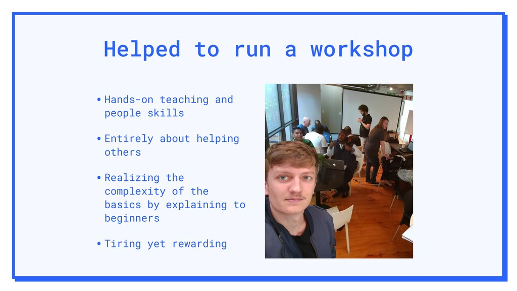 Helped to run a workshop •Hands-on teaching and...