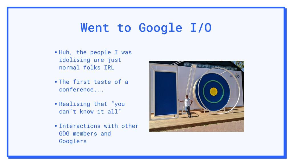 Went to Google I/O •Huh, the people I was idoli...