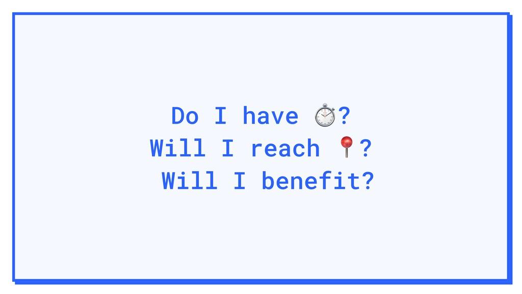 Do I have ⏱? Will I reach ? Will I benefit?