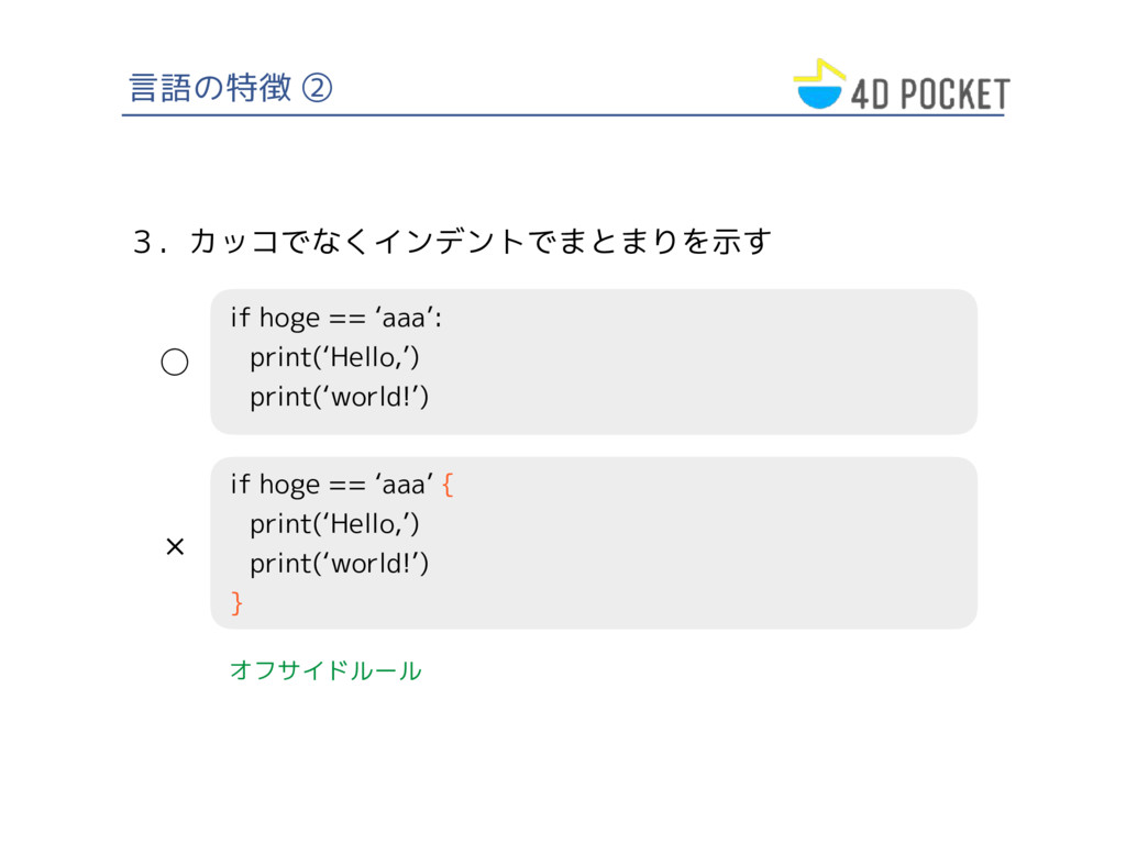 言語の特徴 ② 3.カッコでなくインデントでまとまりを示す if hoge == 'aaa':...