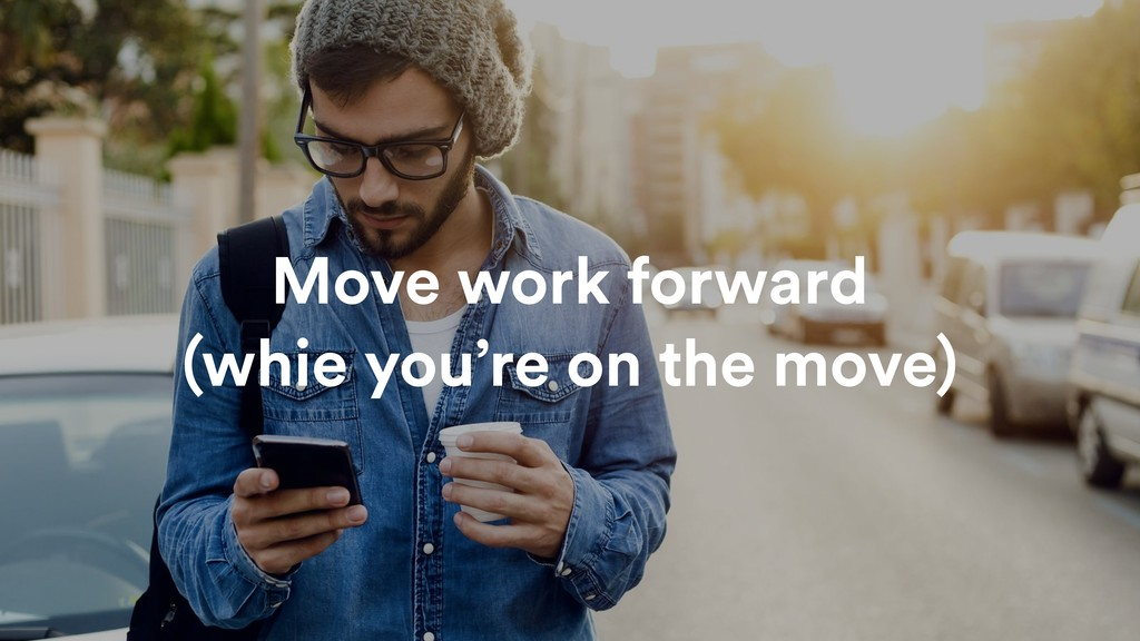 Move work forward (whie you're on the move)