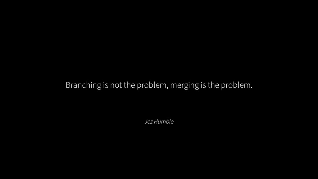 Jez Humble Branching is not the problem, mergin...