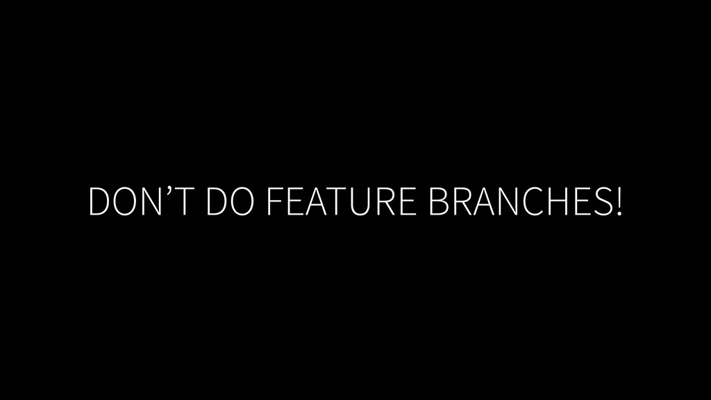 DON'T DO FEATURE BRANCHES!