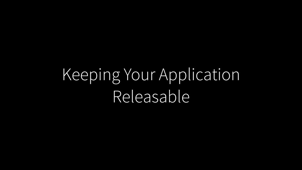 Keeping Your Application Releasable