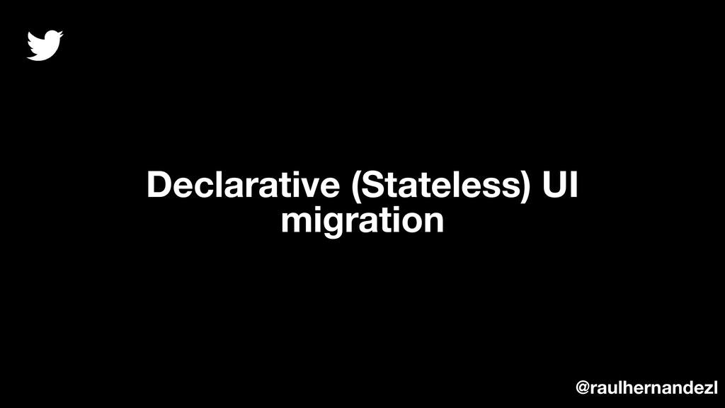 Declarative (Stateless) UI migration @raulherna...
