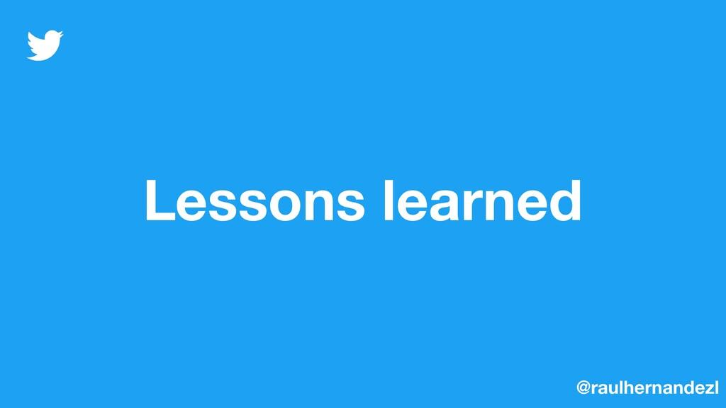 Lessons learned @raulhernandezl