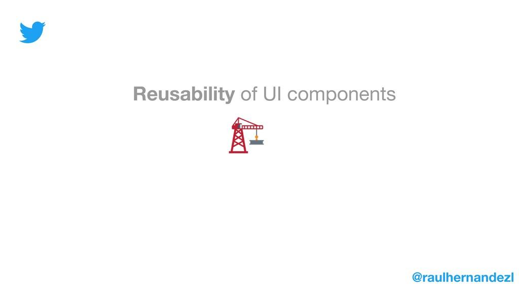 Reusability of UI components @raulhernandezl