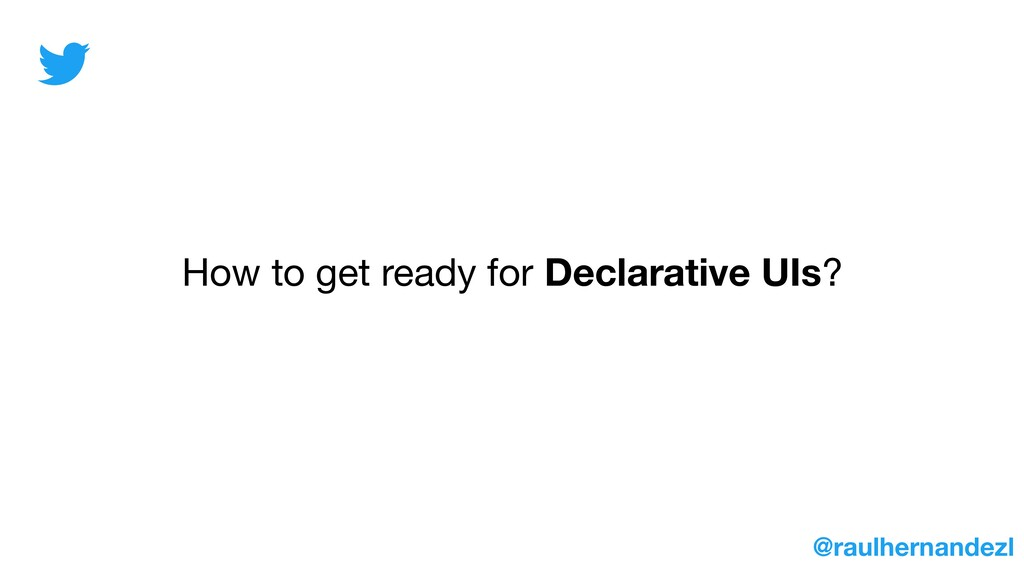 How to get ready for Declarative UIs? @raulhern...